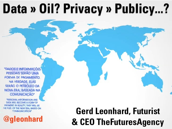 Data » Oil? Privacy » Publicy...?              Gerd Leonhard, Futurist@gleonhard   & CEO TheFuturesAgency