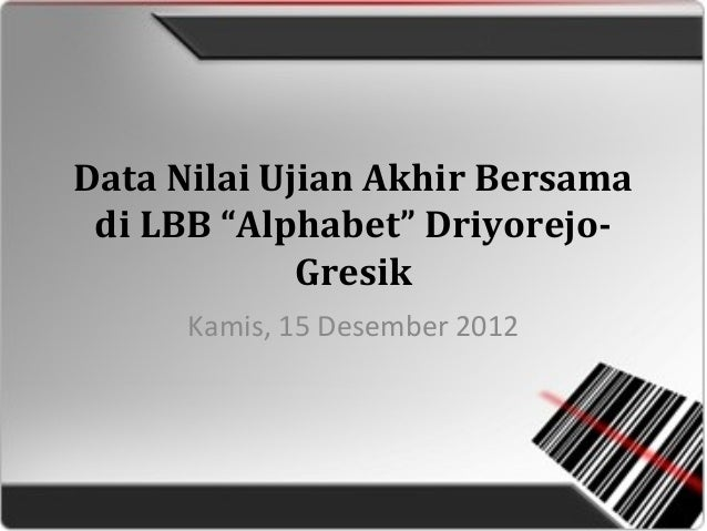 "Data Nilai Ujian Akhir Bersama di LBB ""Alphabet"" Driyorejo- Gresik Kamis, 15 Desember 2012"