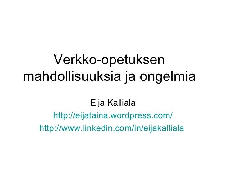 Verkko-opetuksen mahdollisuuksia ja ongelmia Eija Kalliala http://eijataina.wordpress.com/ http://www.linkedin.com/in/eija...