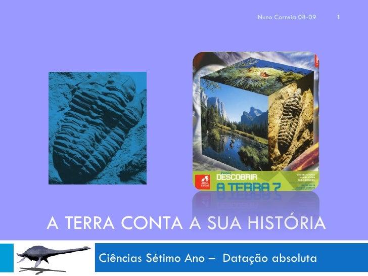 Nuno Correia 08-09   1     A TERRA CONTA A SUA HISTÓRIA      Ciências Sétimo Ano – Datação absoluta