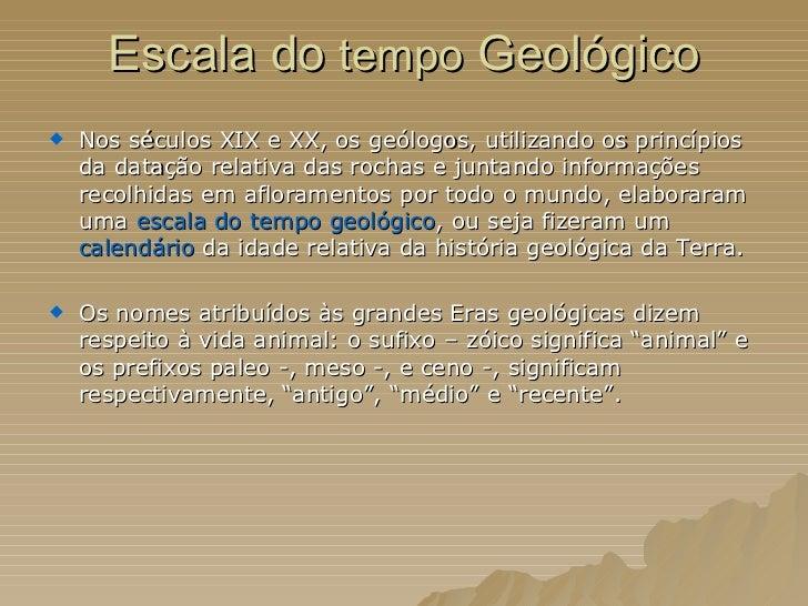 Escala do  tempo  Geológico <ul><li>Nos séculos XIX e XX, os geólogos, utilizando os princípios da datação relativa das ro...