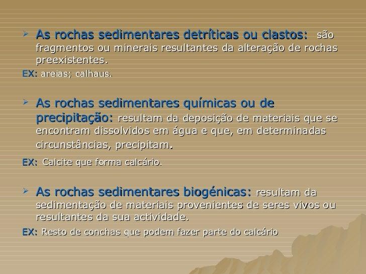 <ul><li>As rochas sedimentares detríticas ou clastos:  são fragmentos ou minerais resultantes da alteração de rochas preex...