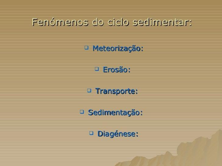 <ul><li>Fenómenos do ciclo sedimentar:  </li></ul><ul><li>Meteorização: </li></ul><ul><li>Erosão:   </li></ul><ul><li>Tran...