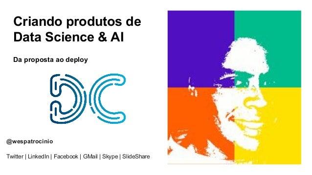 Criando produtos de Data Science & AI Da proposta ao deploy @wespatrocinio Twitter | LinkedIn | Facebook | GMail | Skype |...