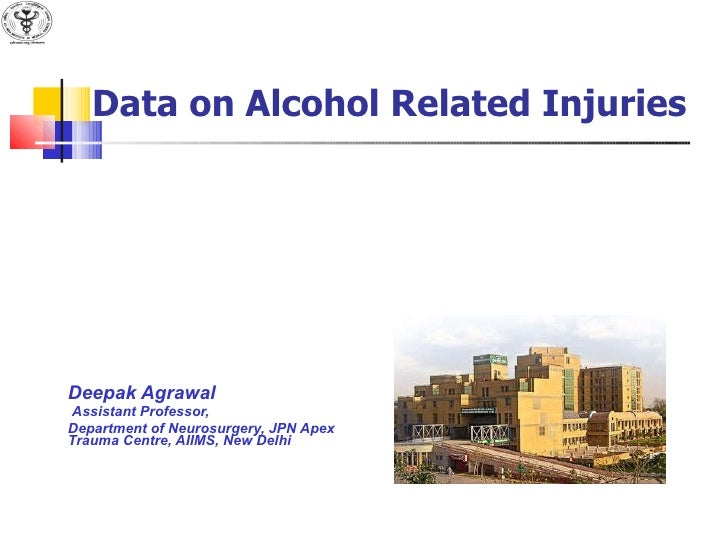 Data on Alcohol Related Injuries Deepak Agrawal Assistant Professor, Department of Neurosurgery, JPN Apex Trauma Centre, A...
