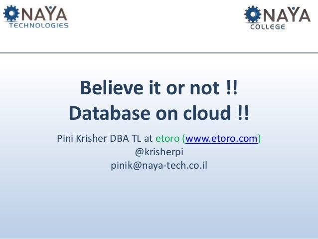 Believe it or not !! Database on cloud !! Pini Krisher DBA TL at etoro (www.etoro.com) @krisherpi pinik@naya-tech.co.il