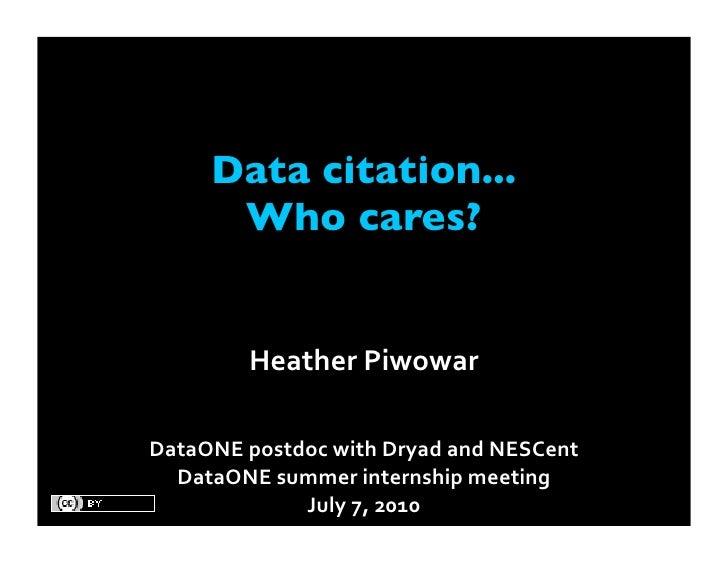 Data citation...       Who cares?           HeatherPiwowar  DataONEpostdocwithDryadandNESCent   DataONEsummerinter...