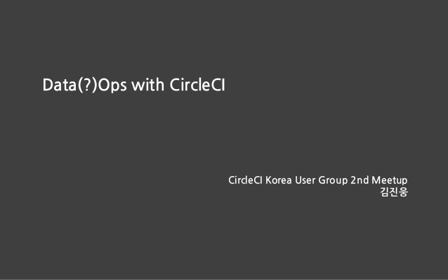 Data(?)Ops with CircleCI CircleCI Korea User Group 2nd Meetup 김진웅
