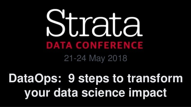 DataOps: 9 steps to transform your data science impact 21-24 May 2018