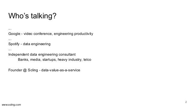 www.scling.com Who's talking? ... Google - video conference, engineering productivity ... Spotify - data engineering ... I...