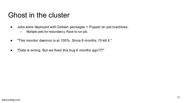 www.scling.com Ghost in the cluster ● Jobs were deployed with Debian packages + Puppet on pet machines. ○ Multiple pets fo...