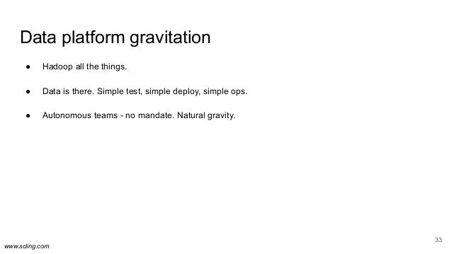 www.scling.com Data platform gravitation ● Hadoop all the things. ● Data is there. Simple test, simple deploy, simple ops....
