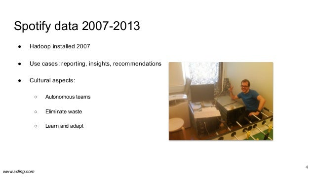 www.scling.com Spotify data 2007-2013 ● Hadoop installed 2007 ● Use cases: reporting, insights, recommendations ● Cultural...