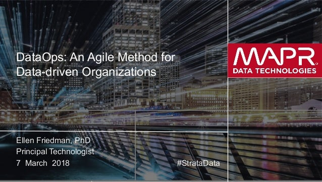 © 2018 MapR Technologies 1 DataOps: An Agile Method for Data-driven Organizations Ellen Friedman, PhD Principal Technologi...
