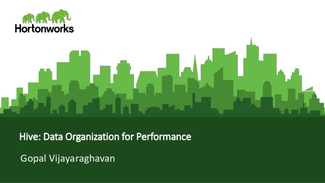 Page1 © Hortonworks Inc. 2011 – 2016. All Rights Reserved Hive: Data Organization for Performance Gopal Vijayaraghavan