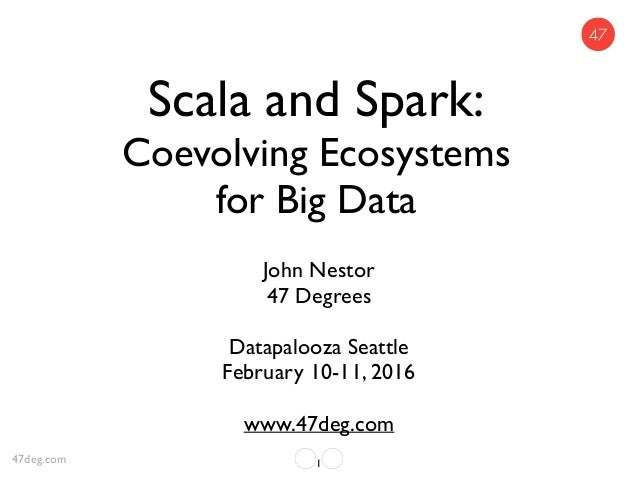 Scala and Spark: Coevolving Ecosystems for Big Data John Nestor 47 Degrees Datapalooza Seattle February 10-11, 2016 www.47...