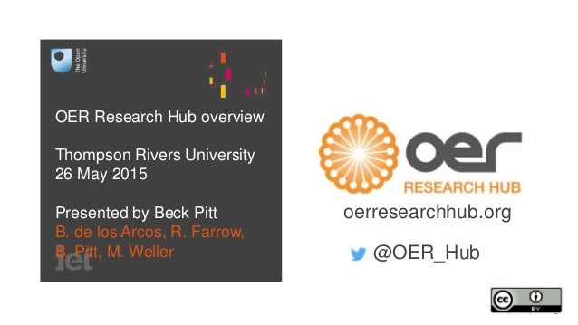 OER Research Hub overview Thompson Rivers University 26 May 2015 Presented by Beck Pitt B. de los Arcos, R. Farrow, B. Pit...