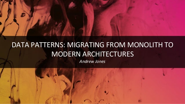 DATA PATTERNS: MIGRATING FROM MONOLITH TO MODERN ARCHITECTURES Andrew Jones