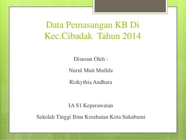 Data Pemasangan KB Di Kec.Cibadak Tahun 2014 Disusun Oleh : Nurul Muti Mufida Rizkythia Andhara IA S1 Keperawatan Sekolah ...