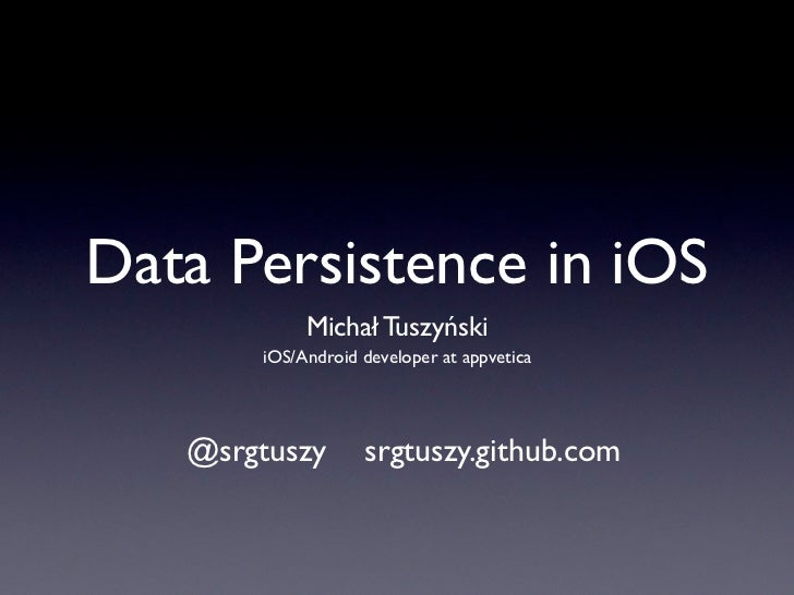 Data Persistence in iOS            Michał Tuszyński       iOS/Android developer at appvetica   @srgtuszy       srgtuszy.gi...