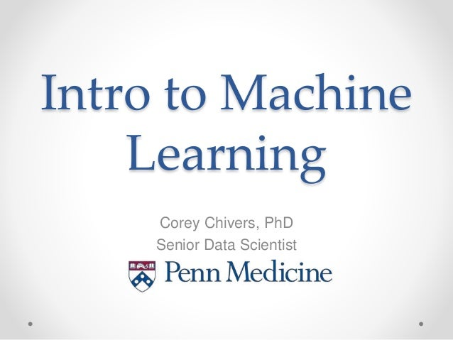 Intro to Machine Learning Corey Chivers, PhD Senior Data Scientist