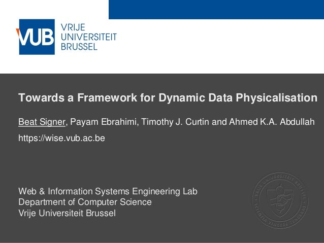 2 December 2005 Towards a Framework for Dynamic Data Physicalisation Beat Signer, Payam Ebrahimi, Timothy J. Curtin and Ah...