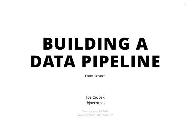 From Scratch 1 Joe Crobak @joecrobak ! Tuesday, June 24, 2014 Axium Lyceum - New York, NY BUILDING A DATA PIPELINE