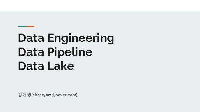 Data Engineering Data Pipeline Data Lake 강대명(charsyam@naver.com)