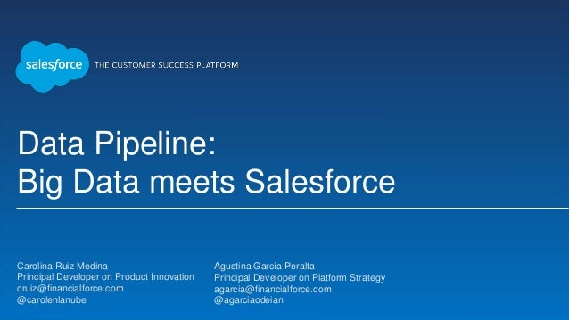 Data Pipeline: Big Data meets Salesforce Carolina Ruiz Medina Principal Developer on Product Innovation cruiz@financialfor...