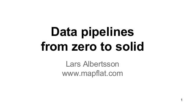 Data pipelines from zero to solid Lars Albertsson www.mapflat.com 1