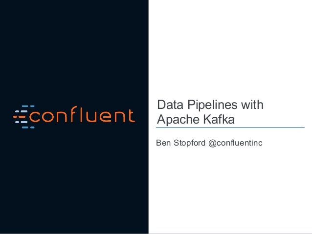 Data Pipelines with Apache Kafka Ben Stopford @confluentinc