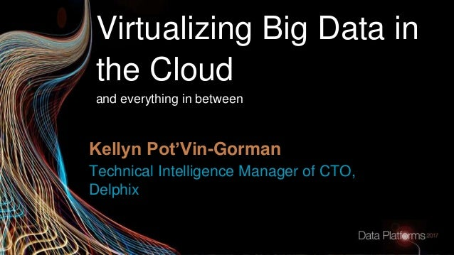 Virtualizing Big Data in the Cloud and everything in between Technical Intelligence Manager of CTO, Delphix Kellyn Pot'Vin...