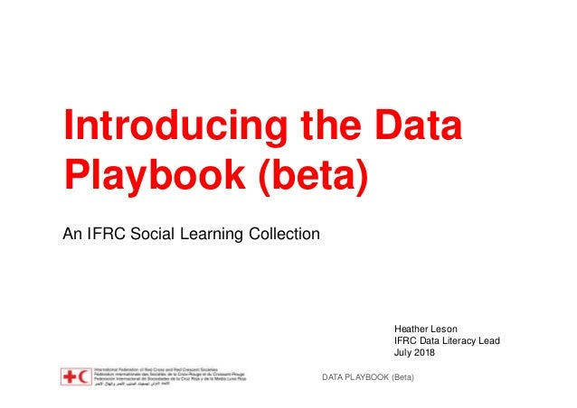 DATA PLAYBOOK (Beta) Introducing the Data Playbook (beta) An IFRC Social Learning Collection Heather Leson IFRC Data Liter...