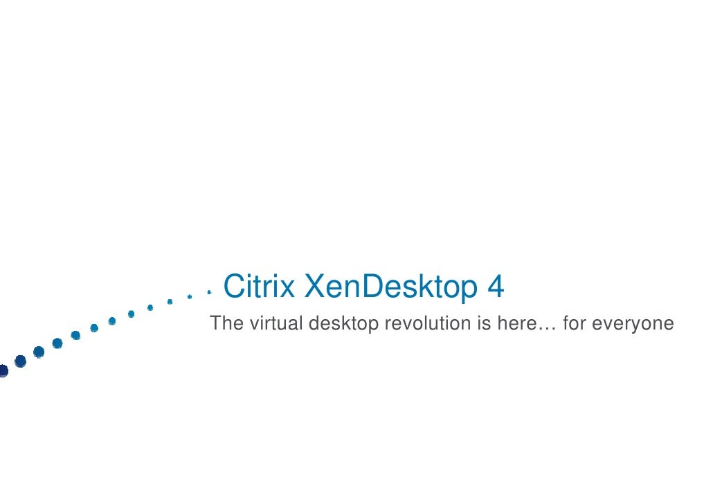 Citrix  Citri XenDesktop 4 The virtual desktop revolution is here… for everyone