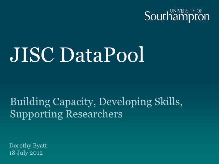 JISC DataPoolBuilding Capacity, Developing Skills,Supporting ResearchersDorothy Byatt18 July 2012