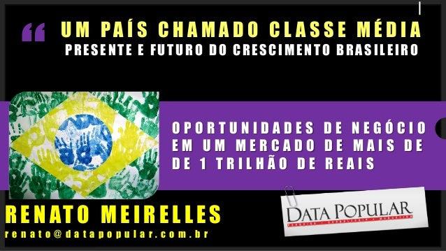 UM PAÍS CHAMADO CLASSE MÉDIAPRESENTE E FUTURO DO CRESCIMENTO BRASILEIRORENATO MEIRELLESrenato@datapopular.com.brOPORTUNIDA...
