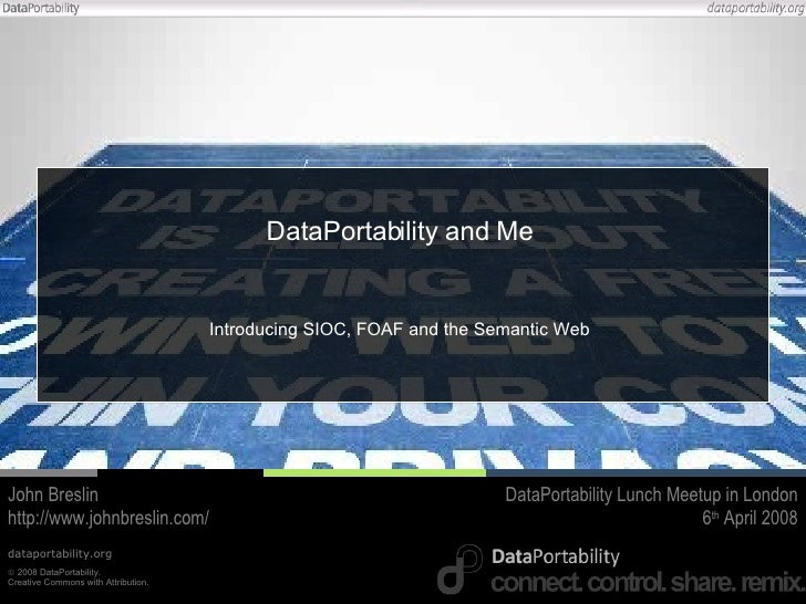 DataPortability and Me Introducing SIOC, FOAF and the Semantic Web John Breslin http://www.johnbreslin.com/ DataPortabilit...