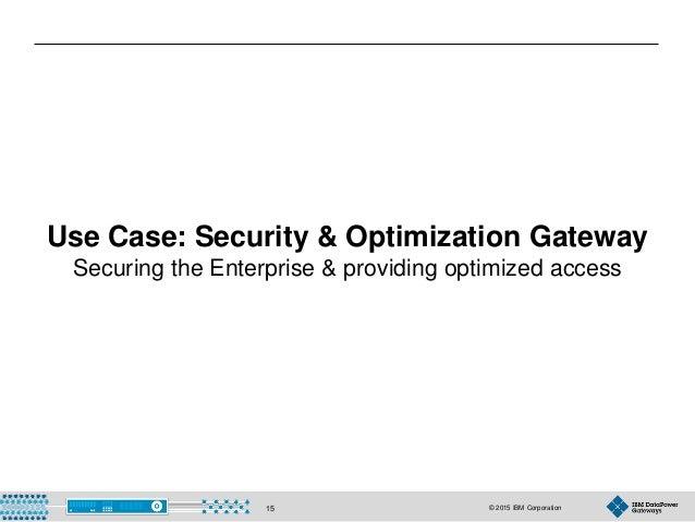 © 2015 IBM Corporation15 Use Case: Security & Optimization Gateway Securing the Enterprise & providing optimized access