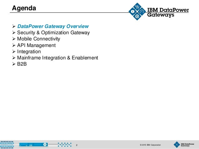 © 2015 IBM Corporation2 Agenda  DataPower Gateway Overview  Security & Optimization Gateway  Mobile Connectivity  API ...