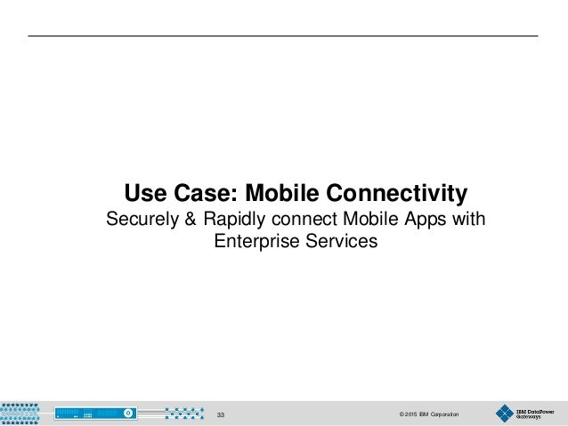 © 2015 IBM Corporation33 Use Case: Mobile Connectivity Securely & Rapidly connect Mobile Apps with Enterprise Services