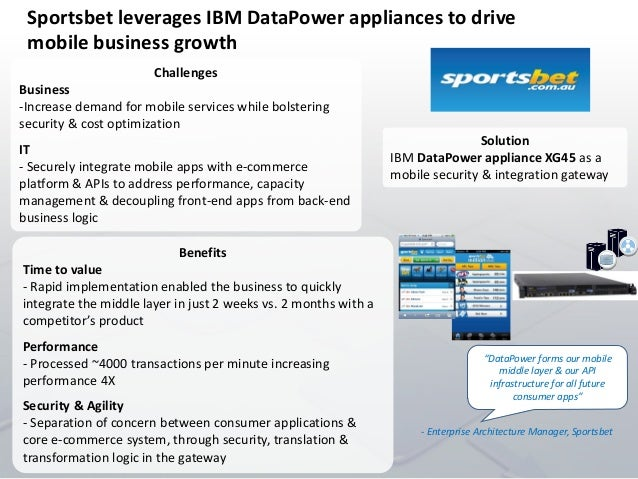 Sportsbet leverages IBM DataPower appliances to drive mobile business growth Challenges Business -Increase demand for mobi...