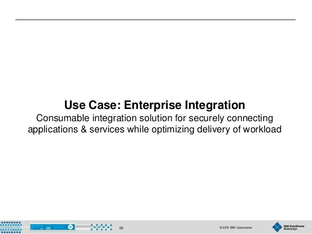 © 2015 IBM Corporation50 Use Case: Enterprise Integration Consumable integration solution for securely connecting applicat...