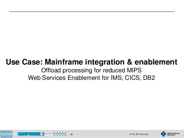 © 2015 IBM Corporation58 Use Case: Mainframe integration & enablement Offload processing for reduced MIPS Web Services Ena...