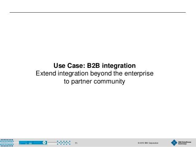 © 2015 IBM Corporation71 Use Case: B2B integration Extend integration beyond the enterprise to partner community