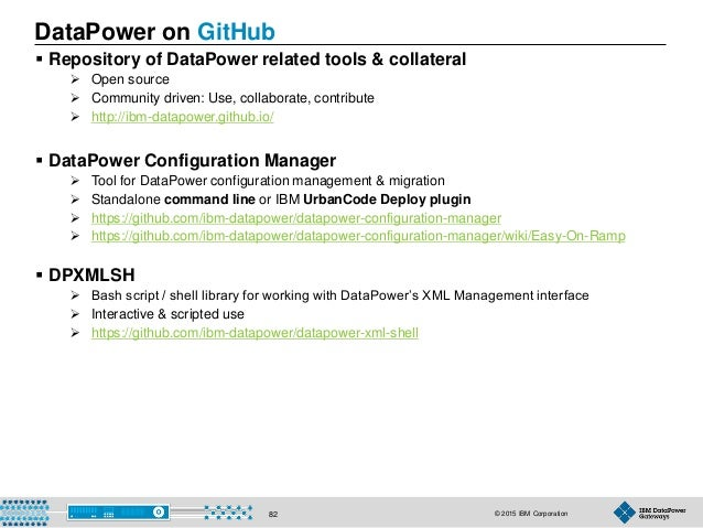 © 2015 IBM Corporation82 DataPower on GitHub  Repository of DataPower related tools & collateral  Open source  Communit...