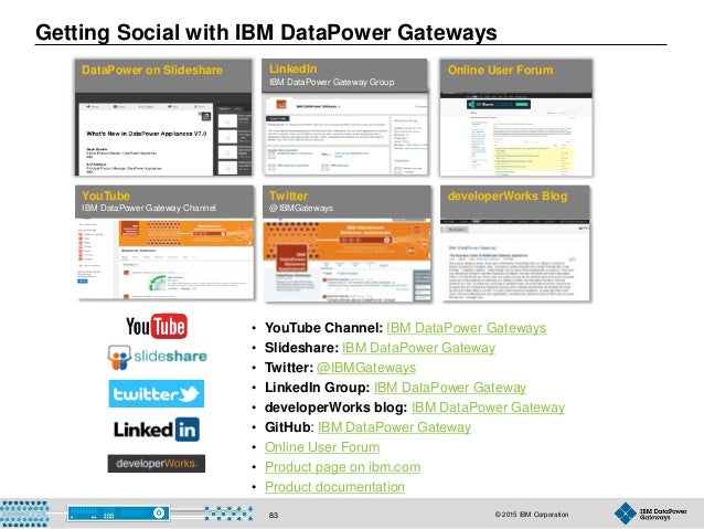 © 2015 IBM Corporation83 Getting Social with IBM DataPower Gateways DataPower on Slideshare LinkedIn IBM DataPower Gateway...
