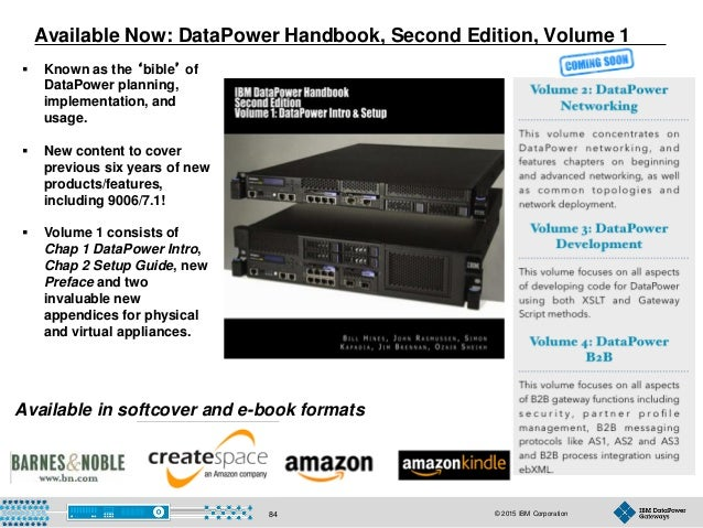 © 2015 IBM Corporation84 Available Now: DataPower Handbook, Second Edition, Volume 1  Known as the 'bible' of DataPower p...