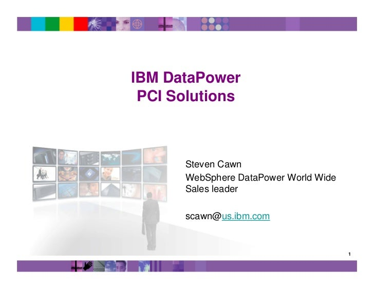 IBM DataPower PCI Solutions      Steven Cawn      WebSphere DataPower World Wide      Sales leader      scawn@us.ibm.com  ...
