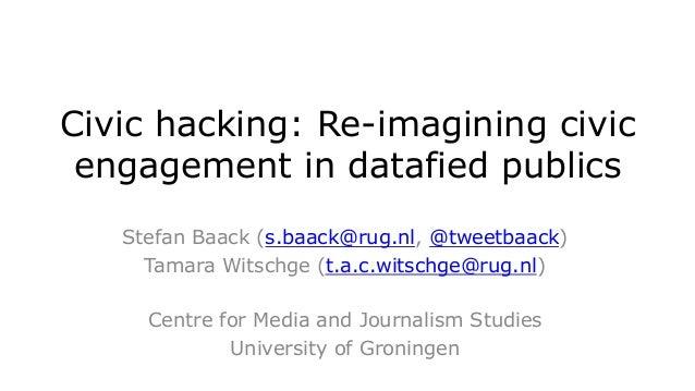 Civic hacking: Re-imagining civic engagement in datafied publics Stefan Baack (s.baack@rug.nl, @tweetbaack) Tamara Witschg...