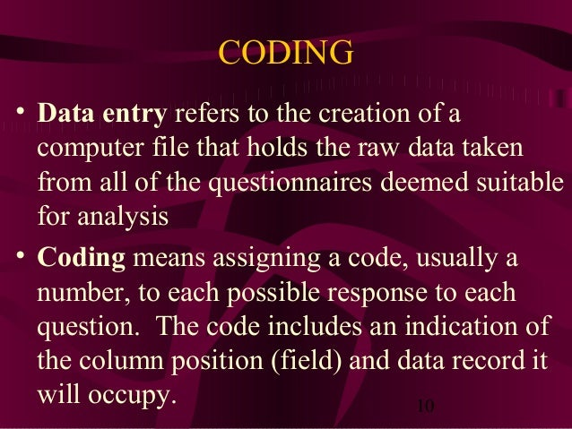 10 CODING • Data entry refers to the creation of a computer file that holds the raw data taken from all of the questionnai...